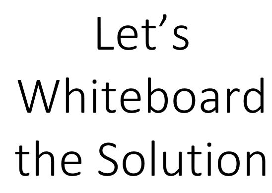 Let's Whiteboard the Solution
